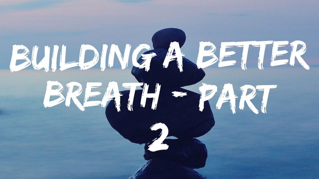 Building A Better Breath Part 2